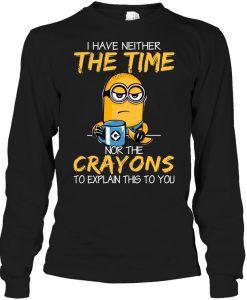 I Have Neither The Time Nor The Crayon Minions Sweatshirt