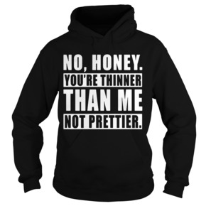 No Honey You're Thinner Than Me Not Prettier Hoodie