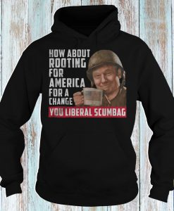 Trump how about rooting for America for a change you liberal scumbag Hoodie