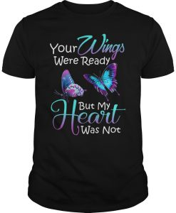 Your Wings Were Ready But My Heart Was Not T-Shirt