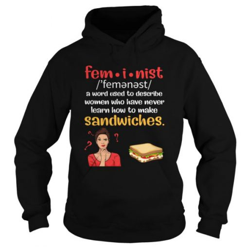 fem-i-nist – A Word Used To Describe Women Who Have Never Learn How To Make Sandwhiches Hoodie