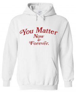 You Matter Now And Forever Hoodie